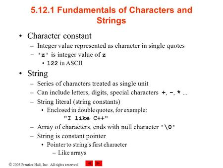  2003 Prentice Hall, Inc. All rights reserved. 5.12.1 Fundamentals of Characters and Strings Character constant –Integer value represented as character.