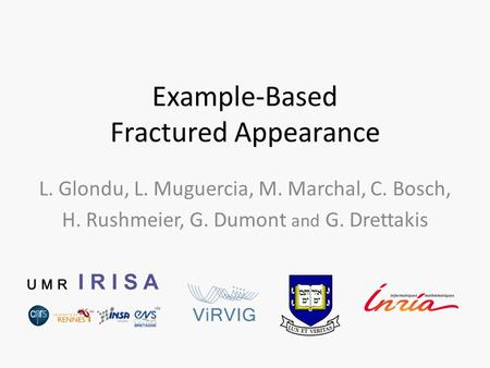 Example-Based Fractured Appearance L. Glondu, L. Muguercia, M. Marchal, C. Bosch, H. Rushmeier, G. Dumont and G. Drettakis.