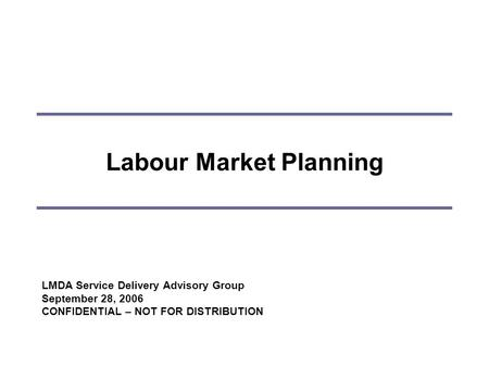 Labour Market Planning LMDA Service Delivery Advisory Group September 28, 2006 CONFIDENTIAL – NOT FOR DISTRIBUTION.