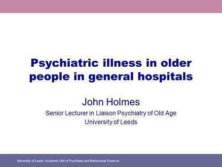 University of Leeds: Academic Unit of Psychiatry and Behavioural Sciences Psychiatric illness in older people in general hospitals John Holmes Senior Lecturer.