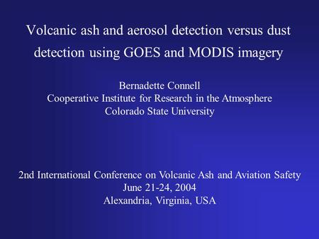 Volcanic ash and aerosol detection versus dust detection using GOES and MODIS imagery Bernadette Connell Cooperative Institute for Research in the Atmosphere.