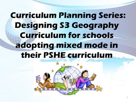 Curriculum Planning Series: Designing S3 Geography Curriculum for schools adopting mixed mode in their PSHE curriculum 1.