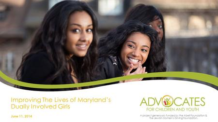 Improving The Lives of Maryland's Dually Involved Girls June 11, 2014 A project generously funded by the Abell Foundation & the Jewish Women's Giving.
