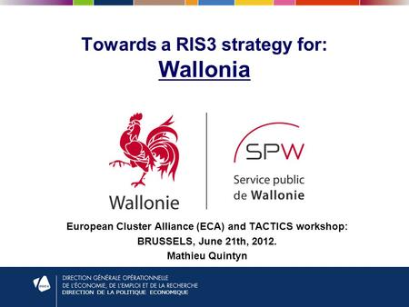 DIRECTION DE LA POLITIQUE ECONOMIQUE Towards a RIS3 strategy for: Wallonia European Cluster Alliance (ECA) and TACTICS workshop: BRUSSELS, June 21th, 2012.