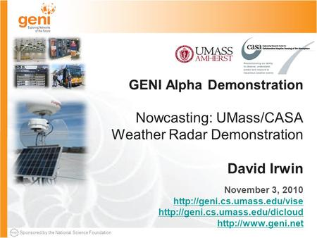 Sponsored by the National Science Foundation GENI Alpha Demonstration Nowcasting: UMass/CASA Weather Radar Demonstration David Irwin November 3, 2010