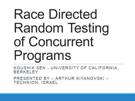Race Directed Random Testing of Concurrent Programs KOUSHIK SEN - UNIVERSITY OF CALIFORNIA, BERKELEY PRESENTED BY – ARTHUR KIYANOVSKI – TECHNION, ISRAEL.