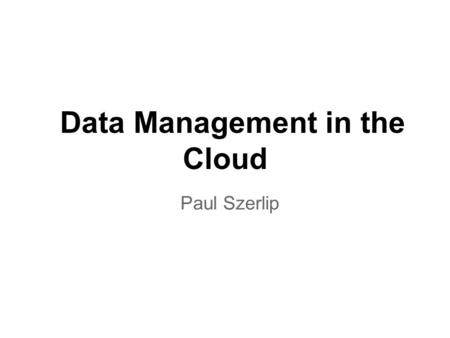Data Management in the Cloud Paul Szerlip. The rise of data Think about this o For the past two decades, the largest generator of data was humans -- now.