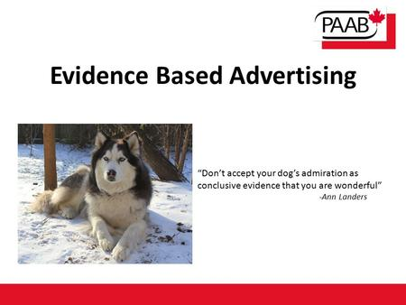 "Evidence Based Advertising ""Don't accept your dog's admiration as conclusive evidence that you are wonderful"" -Ann Landers."