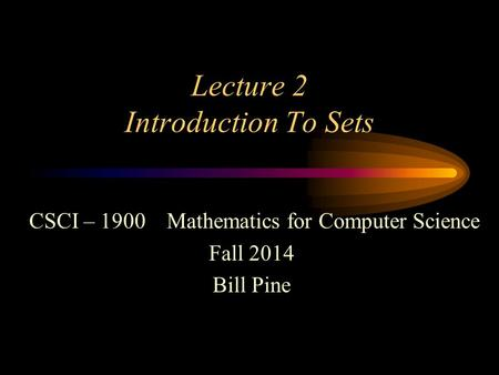 Lecture 2 Introduction To Sets CSCI – 1900 Mathematics for Computer Science Fall 2014 Bill Pine.