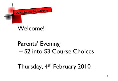 1 Welcome! Parents' Evening – S2 into S3 Course Choices Thursday, 4 th February 2010.