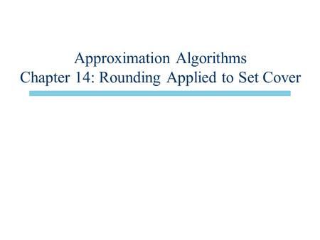 Approximation Algorithms Chapter 14: Rounding Applied to Set Cover.