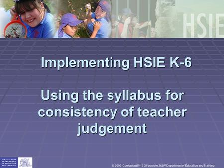 Implementing HSIE K-6 Using the syllabus for consistency of teacher judgement Implementing HSIE K-6 Using the syllabus for consistency of teacher judgement.