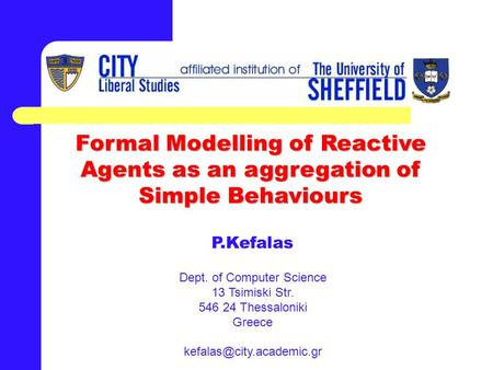 Formal Modelling of Reactive Agents as an aggregation of Simple Behaviours P.Kefalas Dept. of Computer Science 13 Tsimiski Str. 546 24 Thessaloniki Greece.