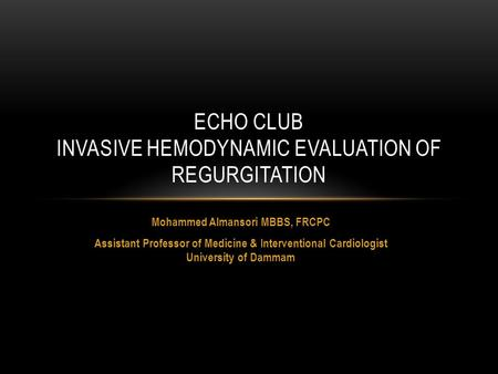 Mohammed Almansori MBBS, FRCPC Assistant Professor of Medicine & Interventional Cardiologist University of Dammam ECHO CLUB INVASIVE HEMODYNAMIC EVALUATION.