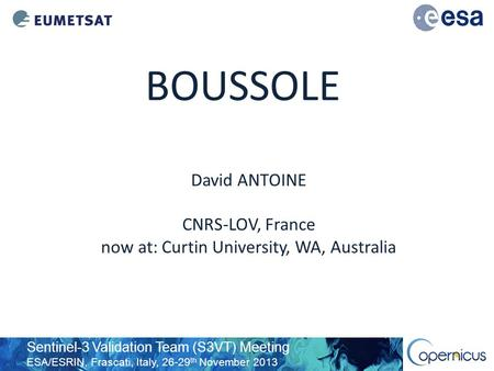 Sentinel-3 Validation Team (S3VT) Meeting ESA/ESRIN, Frascati, Italy, 26-29 th November 2013 BOUSSOLE David ANTOINE CNRS-LOV, France now at: Curtin University,