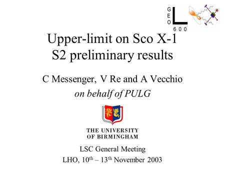 Upper-limit on Sco X-1 S2 preliminary results C Messenger, V Re and A Vecchio on behalf of PULG LSC General Meeting LHO, 10 th – 13 th November 2003.