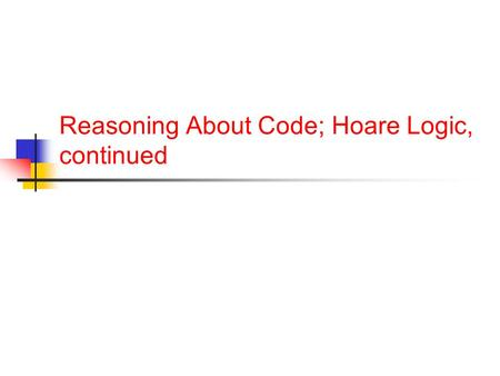 Reasoning About Code; Hoare Logic, continued