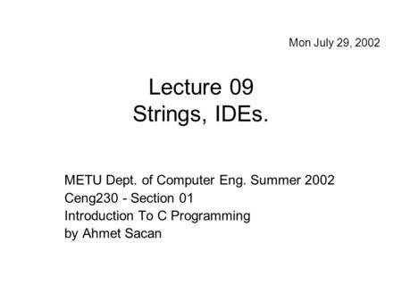 Lecture 09 Strings, IDEs. METU Dept. of Computer Eng. Summer 2002 Ceng230 - Section 01 Introduction To C Programming by Ahmet Sacan Mon July 29, 2002.