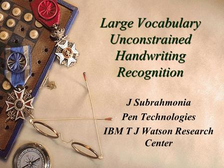 Large Vocabulary Unconstrained Handwriting Recognition J Subrahmonia Pen Technologies IBM T J Watson Research Center.