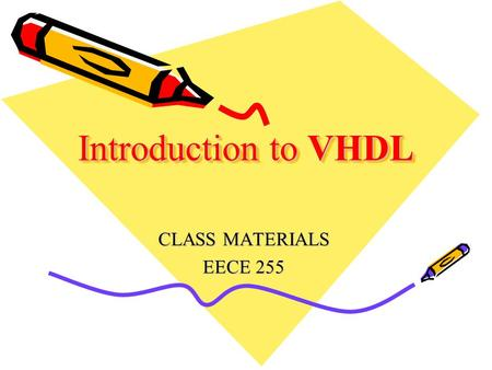 Introduction to VHDL CLASS MATERIALS EECE 255. Very High Speed Integrated Circuit Hardware Description Language Industry standard language to describe.