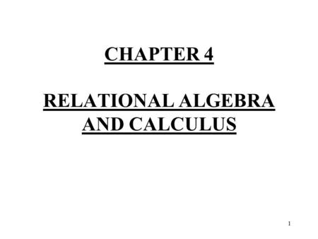 1 CHAPTER 4 RELATIONAL ALGEBRA AND CALCULUS. 2 Introduction - We discuss here two mathematical formalisms which can be used as the basis for stating and.