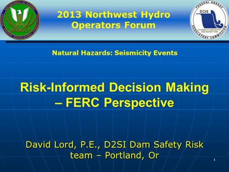 2013 Northwest Hydro Operators Forum 1 Risk-Informed Decision Making – FERC Perspective David Lord, P.E., D2SI Dam Safety Risk team – Portland, Or Natural.