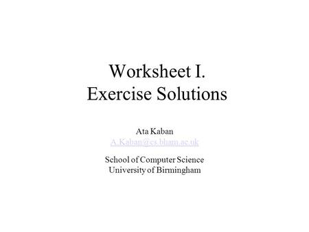 Worksheet I. Exercise Solutions Ata Kaban School of Computer Science University of Birmingham.