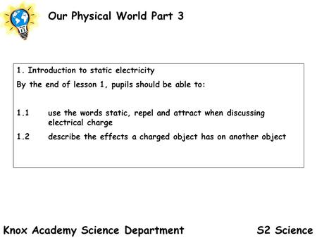 S2 Science Our Physical World Part 3 Knox Academy Science Department 1. Introduction to static electricity By the end of lesson 1, pupils should be able.