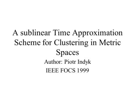 A sublinear Time Approximation Scheme for Clustering in Metric Spaces Author: Piotr Indyk IEEE FOCS 1999.