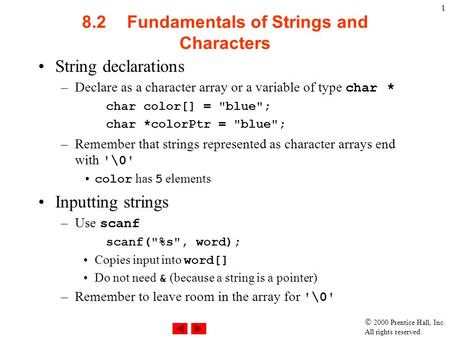  2000 Prentice Hall, Inc. All rights reserved. 1 8.2Fundamentals of Strings and Characters String declarations –Declare as a character array or a variable.