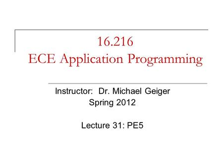 16.216 ECE Application Programming Instructor: Dr. Michael Geiger Spring 2012 Lecture 31: PE5.