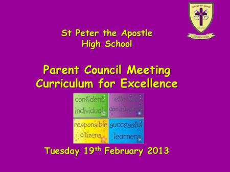 St Peter the Apostle High School Parent Council Meeting Curriculum for Excellence Tuesday 19 th February 2013.