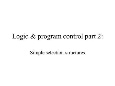 Logic & program control part 2: Simple selection structures.