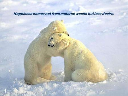 Happiness comes not from material wealth but less desire. 1.