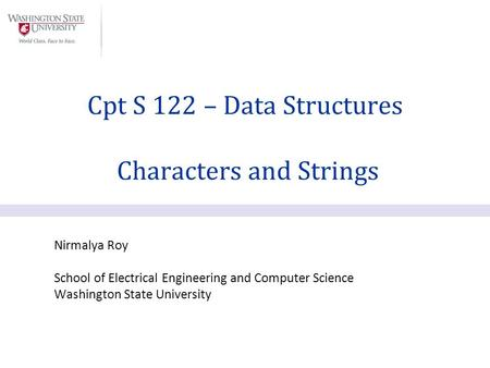 Nirmalya Roy School of Electrical Engineering and Computer Science Washington State University Cpt S 122 – Data Structures Characters and Strings.