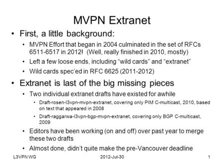 L3VPN WG2012-Jul-301 MVPN Extranet First, a little background: MVPN Effort that began in 2004 culminated in the set of RFCs 6511-6517 in 2012! (Well, really.