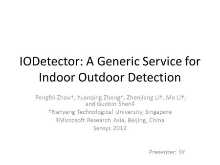 IODetector: A Generic Service for Indoor Outdoor Detection Pengfei Zhou†, Yuanqing Zheng†, Zhenjiang Li†, Mo Li†, and Guobin Shen‡ †Nanyang Technological.