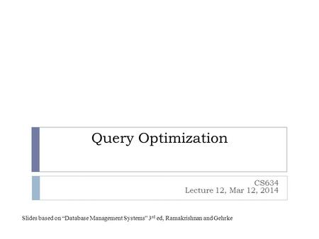 "Query Optimization CS634 Lecture 12, Mar 12, 2014 Slides based on ""Database Management Systems"" 3 rd ed, Ramakrishnan and Gehrke."