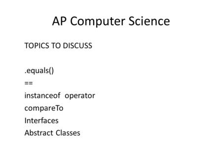 AP Computer Science TOPICS TO DISCUSS.equals() == instanceof operator compareTo Interfaces Abstract Classes.