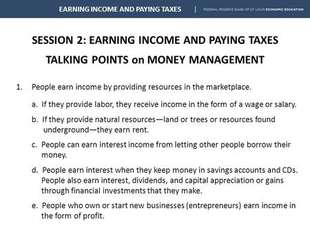 SESSION 2: EARNING INCOME AND PAYING TAXES TALKING POINTS on MONEY MANAGEMENT EARNING INCOME AND PAYING TAXES 1.People earn income by providing resources.