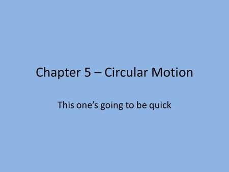 Chapter 5 – Circular Motion This one's going to be quick.