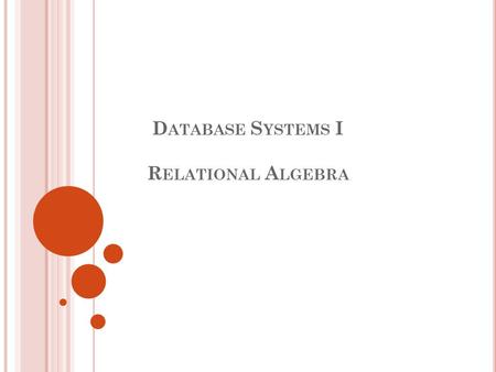 D ATABASE S YSTEMS I R ELATIONAL A LGEBRA. 22 R ELATIONAL Q UERY L ANGUAGES Query languages (QL): Allow manipulation and retrieval of data from a database.