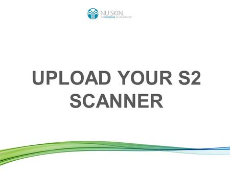 UPLOAD YOUR S2 SCANNER. To upload your Scanner means: Sending the data of the scans you made from your Scanner to the worldwide Nu Skin server. Benefits: