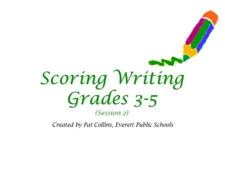 Scoring Writing Grades 3-5 Scoring Writing Grades 3-5 (Session 2) Created by Pat Collins, Everett Public Schools.