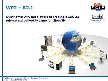DataGrid is a project funded by the European Commission under contract IST-2000-25182 WP2 – R2.1 Overview of WP2 middleware as present in EDG 2.1 release.