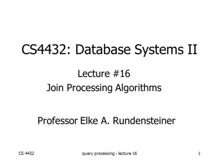 CS 4432query processing - lecture 161 CS4432: Database Systems II Lecture #16 Join Processing Algorithms Professor Elke A. Rundensteiner.