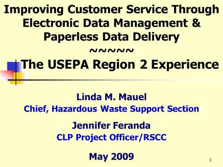 1 Improving Customer Service Through Electronic Data Management & Paperless Data Delivery ~~~~~ The USEPA Region 2 Experience Linda M. Mauel Chief, Hazardous.