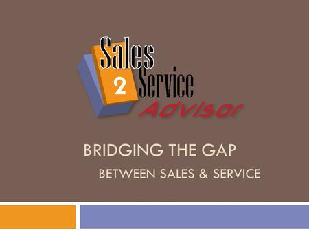 BRIDGING THE GAP BETWEEN SALES & SERVICE. Bridging the Gap  Where Extended Service Contracts Gaps Exist?  1. Sales & Finance  2. Service.