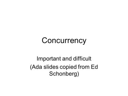 Concurrency Important and difficult (Ada slides copied from Ed Schonberg)