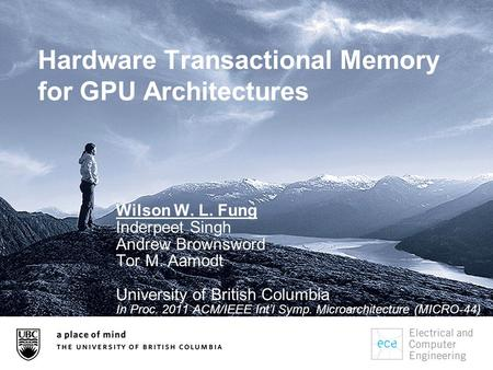 Hardware Transactional Memory for GPU Architectures Wilson W. L. Fung Inderpeet Singh Andrew Brownsword Tor M. Aamodt University of British Columbia In.
